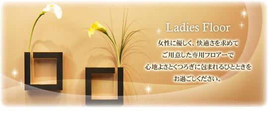 Ladies Floor 女性に優しく、快適さを求  めてご用意した専用フロアーで心地よさとくつろぎに包まれるひとときをお過ごしください。